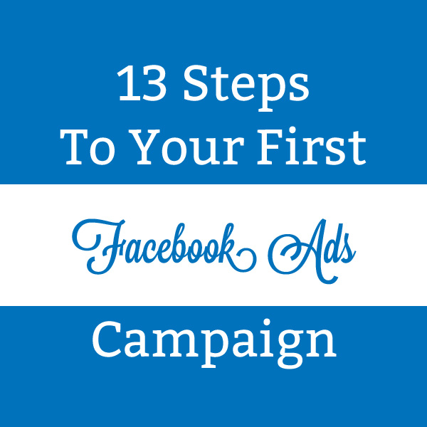 13 Steps to Your First Facebook Advertising Campaign